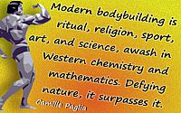 Camille Paglia quote  Modern bodybuilding…awash in Western chemistry…Defying nature, it surpasses it.