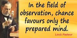 Louis Pasteur quote: Dans les champs de l'observation le hasard ne favorise que les esprits préparés.In the field of observation