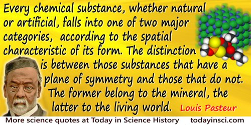 Louis Pasteur quote: Every chemical substance, whether natural or artificial, falls into one of two major categories, according