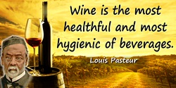 Louis Pasteur quote: Wine is the most healthful and most hygienic of beverages.