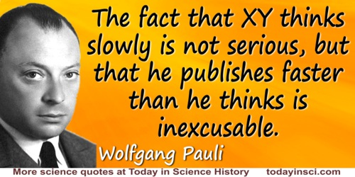 Wolfgang Pauli quote: The fact that XY thinks slowly is not serious, but that he publishes faster than he thinks is inexcusable.
