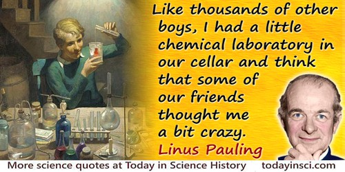 Linus Pauling quote: Like thousands of other boys, I had a little chemical laboratory in our cellar and think that some of our f