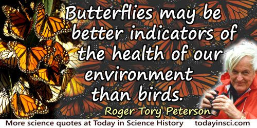 Roger Tory Peterson quote: Butterflies may be better indicators of the health of our environment than birds.