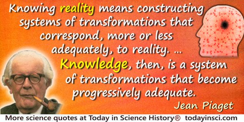 Jean Piaget quote: Knowing reality means constructing systems of transformations