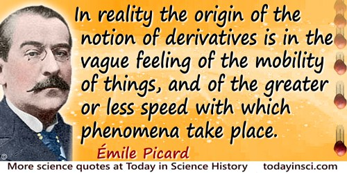 Émile Picard quote: In reality the origin of the notion of derivatives is in the vague feeling of the mobility of things, and of