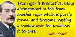 Émile Picard quote: True rigor is productive, being distinguished in this from another rigor which is purely formal and tiresome