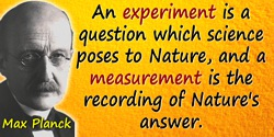 Max Planck quote: An experiment is a question which science poses to Nature, and a measurement is the recording of Nature's answ
