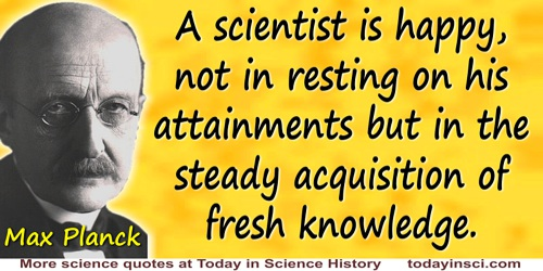 Max Planck quote: A scientist is happy, not in resting on his attainments but in the steady acquisition of fresh knowledge.