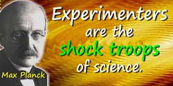 Max Planck quote: Experimenters are the shock troops of science.