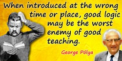 George Polya quote: When introduced at the wrong time or place, good logic may be the worst enemy of good teaching