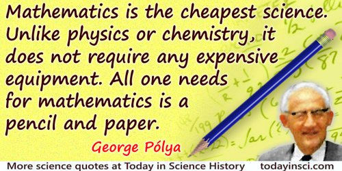 George Polya quote: Mathematics is the cheapest science…All one needs for mathematics is a pencil and paper.