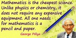 Gorge Polya quote: Mathematics is the cheapest science…All one needs for mathematics is a pencil and paper.