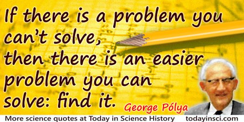 George Polya quote: If there is a problem you can't solve, then there is an easier problem you can solve: find it