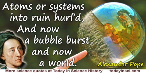 Alexander Pope quote: Atoms or systems into ruin hurl'd,And now a bubble burst, and now a world.
