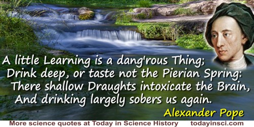 Alexander Pope quote: A little Learning is a dang'rous Thing;Drink deep, or taste not the Pierian Spring:There shallow Draughts