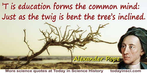 Alexander Pope quote: 'T is education forms the common mind:Just as the twig is bent the tree's inclined.