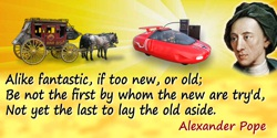 Alexander Pope quote: Alike fantastic, if too new, or old;Be not the first by whom the new are try'd,Not yet the last to lay the