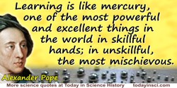 Alexander Pope quote: Learning is like mercury, one of the most powerful and excellent things in the world in skillful hands