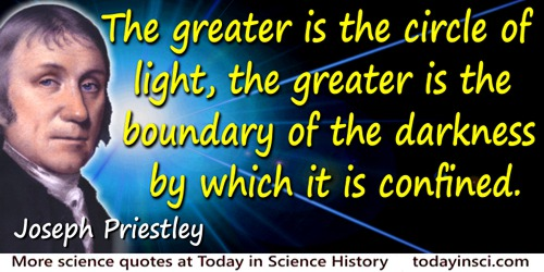 Joseph Priestley quote: The greater is the circle of light, the greater is the boundary of the darkness by which it is confined.
