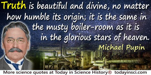 Michael Idvorsky Pupin quote: Truth is beautiful and divine, no matter how humble its origin