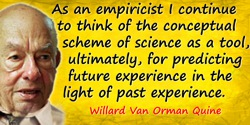Willard Van Orman Quine quote: As an empiricist I continue to think of the conceptual scheme of science as a tool, ultimately, f