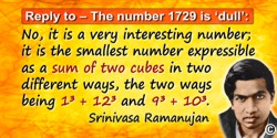 "Srinivasa Ramanujan quote: Replying to G. H. Hardy's suggestion that the number of a taxi (1729) was ""dull"": No, it is a very in"