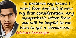 Srinivasa Ramanujan quote: To preserve my brains I want food and this is now my first consideration. Any sympathetic letter from