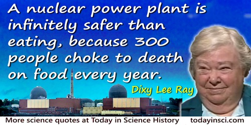Dixy Lee Ray quote: A nuclear power plant is infinitely safer than eating, because 300 people choke to death on food every year.