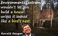 Ronald Reagan quote Environmental extremists�wouldn�t let you build a house unless it looked like a bird�s nest+nest house photo