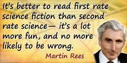 Martin Rees quote: It's better to read first rate science fiction than second rate science—it's a lot more fun, and no more like