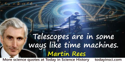 Martin Rees quote: Telescopes are in some ways like time machines. They reveal galaxies so far away that