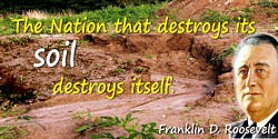 Franklin D. Roosevelt quote: The Nation that destroys its soil destroys itself.
