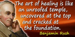 Benjamin Rush quote: The art of healing is like an unroofed temple, uncovered at the top and cracked at the foundation.