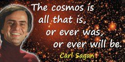 Carl Sagan quote: The cosmos is all that is, or ever was, or ever will be.