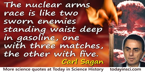 Carl Sagan quote: The nuclear arms race is like two sworn enemies standing waist deep in gasoline, one with three matches