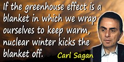 Carl Sagan quote: If the greenhouse effect is a blanket in which we wrap ourselves to keep warm, nuclear winter kicks the blanke