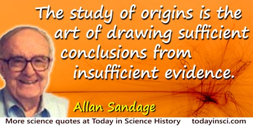 Allan Rex Sandage quote: The study of origins is the art of drawing sufficient conclusions from insufficient evidence.