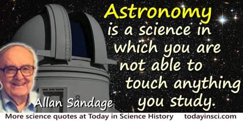 Allan Rex Sandage quote: Astronomy is a science in which you are not able to touch anything you study.