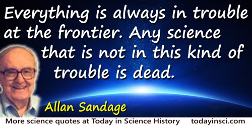 Allan Rex Sandage quote: Everything is always in trouble at the frontier. Any science that is not in this kind of trouble is dea