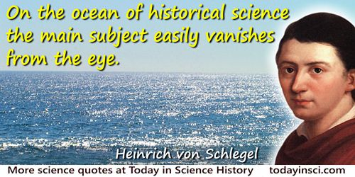 Friedrich Von Schlegel quote: On the ocean of historical science the main subject easily vanishes from the eye