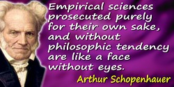 Arthur Schopenhauer quote: Empirical sciences prosecuted purely for their own sake, and without philosophic tendency are like a