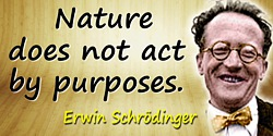 Erwin Schr�dinger quote: Nature does not act by purposes