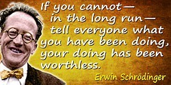 Erwin Schr�dinger quote: If you cannot�in the long run�tell everyone what you have been doing, your doing has been worthless