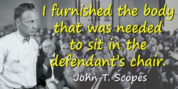 John T. Scopes quote: I furnished the body that was needed to sit in the defendant's chair.