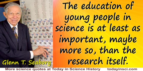 Glenn T. Seaborg quote: The education of young people in science is at least as important, maybe more so, than the research itse