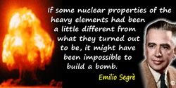 Emilio Segrè quote: If some nuclear properties of the heavy elements had been a little different from what they turned out to be