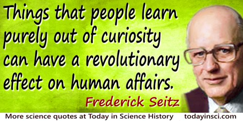 Frederick Seitz quote: Things that people learn purely out of curiosity can have a revolutionary effect on human affairs.