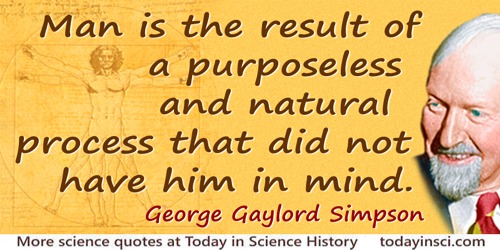 George Gaylord Simpson quote: Man is the result of a purposeless and natural process that did not have him in mind.