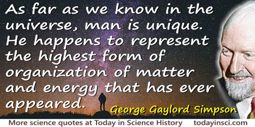 George Gaylord Simpson quote: As far as we know in the universe, man is unique. He happens to represent the highest form of orga