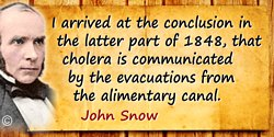 John Snow quote: I arrived at the conclusion in the latter part of 1848, that cholera is communicated by the evacuations from th